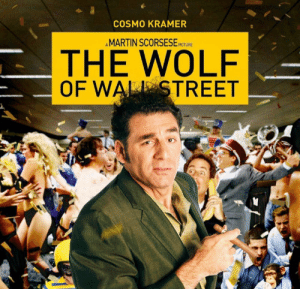 I think this is the best movie: COSMO KRAMER  AMARTIN SCORSESE PICTURE  THE WOLF  OF WALL STREET I think this is the best movie