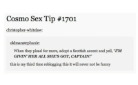 "NSFW!   OMG. 😂😂😂😂  DJ Zuki: Cosmo Sex Tip #1701  christopher whitelaw:  oldman Stephanie  When they plead for more, adopt a Scottish accent and yell, ""I'M  GIVIN HER ALL SHE'S GOT, CAPTAIN!""  this is my third time reblogging this it will never not be funny NSFW!   OMG. 😂😂😂😂  DJ Zuki"