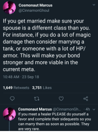 This guy gets it: Cosmonaut Marcus  aCinnamonGhoul  If you get married make sure your  spouse is a different class than you  For instance, if you do a lot of magic  damage then consider marrying a  tank, or someone with a lot of HP/  armor, This will make vour bond  stronger and more viable in the  current meta  10:48 AM 23 Sep 18  1,649 Retweets 3,751 Likes  Cosmonaut Marcus @CinnamonGh.... 4h v  If you meet a healer PLEASE do yourself a  favor and complete their sidequests so you  can marry them as soon as possible. They  are very rare. This guy gets it