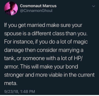 Memes, Magic, and 🤖: Cosmonaut Marcus  @CinnamonGhol  If you get married make sure your  spouse is a different class than you.  For instance, if you do a lot of magic  damage then consider marrying a  tank, or someone with a lot of HP/  armor. This will make your bond  stronger and more viable in the current  meta.  9/23/18, 1:48 PM Don't marry a mage and expect them to be a healer. 🍒Follow @couple