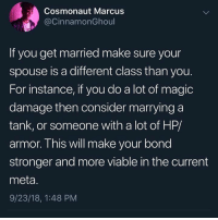 Important advice: Cosmonaut Marcus  @CinnamonGhoul  If you get married make sure your  spouse is a different class than you.  For instance, if you do a lot of magic  damage then consider marrying a  tank, or someone with a lot of HP/  armor. This will make your bond  stronger and more viable in the current  meta.  9/23/18, 1:48 PM Important advice