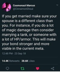 cosmonaut: Cosmonaut Marcus  @CinnamonGhoul  If you get married make sure your  spouse is a different class than  you. For instance, if you do a lot  of magic damage then consider  marrying a tank, or someone with  a lot of HP/armor. This will make  your bond stronger and more  viable in the current meta.  12:48 PM 23 Sep 18  14.4K Retweets 38.6K Likes