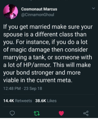 Finding a partner for life: Cosmonaut Marcus  @CinnamonGhoul  If you get married make sure your  spouse is a different class than  you. For instance, if you do a lot  of magic damage then consider  marrying a tank, or someone with  a lot of HP/armor. This will make  your bond stronger and more  viable in the current meta  12:48 PM 23 Sep 18  14.4K Retweets 38.6K Likes Finding a partner for life