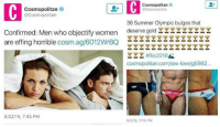 TM: Cosmopolitan  Cosmopolitan  @Cosmopolitan  @Cosmopolitan  36 Summer Olympic bulges that  Confirmed: Men who objectify women  deserve gold YYY  are effing horrible  cosm.ag/6012WrBQ  YYYttRio2016  cosmopolitan.com/sex-love/g5982...  8/22/14, 7:45 PM  8/5/16, 11:15 PM TM