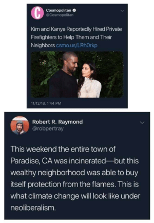 If this ain't some B.S by remenation MORE MEMES: Cosmopolitan  @Cosmopolitan  Kim and Kanye Reportedly Hired Private  Firefighters to Help Them and Their  Neighbors csmo.us/LRhOrkp  11/12/18, 1:44 PM  Robert R. Raymond  @robpertray  This weekend the entire town of  Paradise, CA was incinerated-but this  wealthy neighborhood was able to buy  itself protection from the flames. This is  what climate change will look like under  neoliberalism If this ain't some B.S by remenation MORE MEMES