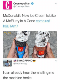 Coneing: Cosmopolitan  @Cosmopolitan  McDonald's New Ice Cream Is Like  A McFlurry In A Cone csmo.us,  h9BTAm7  @Ralpheazyy  I can already hear them telling me  the machine broke
