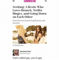 Wtf @cosmopolitan 😂😂: COSMOPOLITAN  Seeking: A Bestie Who  Loves Brunch. Netflix  Binges, and Going Down  on Each Other  Meet the new breed of girlfriends with  benefits.  By Michelle Ruiz  · 1 blocked thot  @chaeronaea  that's called gay. you're gay Wtf @cosmopolitan 😂😂