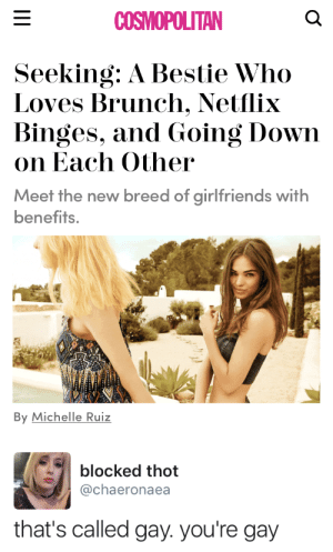 Cosmopolitan: COSMOPOLITAN  Seeking: A Bestie Who  Loves Brunch. Netflix  Binges, and Going Down  on Each Other  Meet the new breed of girlfriends with  benefits.  By Michelle Ruiz   blocked thot  @chaeronaea  that's called gay. you're gay
