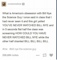 Bill Nye, Girl, and Science: cosmoshoe+  What is America's obsession with Bill Nye  the Science Guy I once said in class that  had never seen it and this girl yelled  YOU'VE NEVER WATCHED BILL NYE and  in 5 seconds flat half the class was  screaming HOW COULD YOU HAVE  NEVER WATCHED BILL NYE while the  other half chanted BILL BILL BILL BILL  #me  #bill nye the science guy  208,684 notes BILL BILL BILL https://t.co/E10N5EI06s