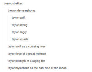 Taylor Swiftlyomg-humor.tumblr.com: cosmostrekker.  thewonderyearstrong:  taylor swift  taylor strong  taylor angry  taylor smash  taylor swift as a coursing river  taylor force of a great typhoon  taylor strength of a raging fire  taylor mysterious as the dark side of the moon Taylor Swiftlyomg-humor.tumblr.com