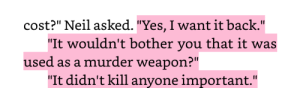 "Fucking, Love, and Savage: cost?"" Neil asked. ""Yes, I want it back.""  ""It wouldn't bother you that it was  used as a murder weapon?""  ""It didn't kill anyone important."" everythingbagels:  This just in: Neil Josten is fucking savage and i will love him forever"