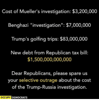 "Bailey Jay, Memes, and Russia: Cost of Mueller's investigation: $3,200,000  Benghazi ""investigation"": $7,000,000  Trump's golfing trips: $83,000,000  New debt from Republican tax bill:  $1,500,000,000,000  Dear Republicans, please spare us  your selective outrage about the cost  of the Trump-Russia investigation.  OCCUPY  DEMOCRATS Seriously."