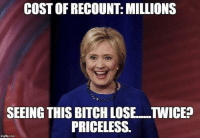 this bitch: COST OF RECOUNT MILLIONS  SEEING THIS BITCH LOSE ...TWICE  PRICELESS.  ingtip.com