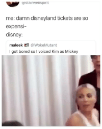 Bored, Disney, and Disneyland: CoStairwelispirit  me: damn disneyland tickets are so  expensi  disney:  maleek @WokeMutant  I got bored so I voiced Kim as Mickey Thank you dearly