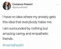 Friends, Anxiety, and Amazing: Costanza Polastri  @polynerdeia  I have no idea where my anxiety gets  this idea that everybody hates me.  I am surrounded by nothing but  amazing caring and empathetic  friends.  #mental health