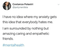 Friends, Anxiety, and Amazing: Costanza Polastri  @polynerdeia  I have no idea where my anxiety gets  this idea that everybody hates me.  I am surrounded by nothing but  amazing caring and empathetic  friends.  #mental health Anxiety can be tough so take care