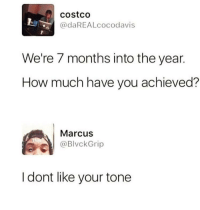 Blackpeopletwitter, Costco, and Say It: costco  @daREALcocodavis  We're 7 months into the year.  How much have you achieved?  Marcus  @BlvckGrip  I dont like your tone <p>Why he gotta say it so loud (via /r/BlackPeopleTwitter)</p>