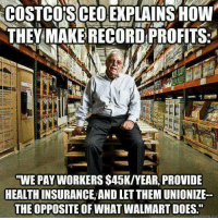 """Walmart, Record, and Com: COSTCO'S CEOEXPLAINSOW  THEY MAKE RECORD PROFITS:  WE PAY WORKERS $45K/YEAR, PROVIDE  HEALTHINSURANCE,AND LET THEM UNIONIZE-  THE OPPOSITE OF WHAT WALMART DOES.""""  uickmeme.com See?"""