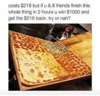 friend: costs $218 but if u & 8 friends finish this  whole thing in 2 hours u win $1000 and  get the $218 back. try or nah?