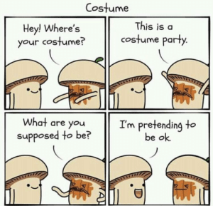 Meirl: Costume  This is a  Hey! Where's  your costume?  costume party.  What are you  I'm pretending to  be ok  supposed to be?  A! Meirl