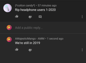 I think he might need a calendar: {*cotton candy*} • 57 minutes ago  Rip headphone users 1-2020  Add a public reply...  AMajesticMango - AMM • 1 second ago  We're still in 2019 I think he might need a calendar