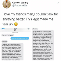Reach out to a friend who might need u today 🙌🏻: Cotton Weary  @FlatteryKills  I love my friends man, I couldn't ask for  anything better. T his legit made me  tear up  You sho  Russ  Yo yesterday you said some shit  that has been on my mind all day  and kind of left me worried about  you. I didn't say anything then but I  just want you to know that you're  loved man. I can tell you haven't  been yourself these past few  months. I don't ask any questions  because I don't want to pry but you  should know that I'm paying  attention. If you want to talk I'm  always here bro. Even if you just  need a shoulder to lean on. I can  offer advice or I can just listern  whatever you need. I know you're  not really a religious person but I've  started including you in my prayer  every night because you're not  alone. I normally turn my phone off  before I go to sleep but I'll start  Today 8:19 PM  How you doing bro  I'm good, what's up with you?  You sho  Yo yesterday you said some shit  that has been on my mind all day  and kind of left me worried about  you. I didn't say anything then but I  just want you to know that you're  loved man. I can tell you haven't  been yourself these past few  months. I don't ask any questions  because lI don't want to pry but you  should know that I'm paying  attention. If you want to talk I'm Reach out to a friend who might need u today 🙌🏻