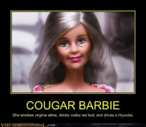 Female cougar meme. Cougars reveal what it's REALLY like to date ...: COUGAR BARBIE  She smokes virginia slims, drinks vodka red bull, and drives a Hyundai.  VERY DEMOTIVATIONA,.com Female cougar meme. Cougars reveal what it's REALLY like to date ...