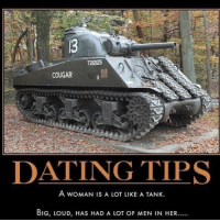 Dating, Girls, and Memes: COUGAR  DATING TIPS  A WOMAN IS A LOT LIKE A TANK.  BIG, LOUD, HAS HAD A LOT oF MEN IN HER..... Ouch! Dating tips just got real! date dating tanks girl girls girlfriends girlsareliketanks butiliketanks military justajoke wellkindatrue sorrynshit