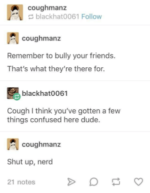 Confused, Dude, and Friends: coughmanz  blackhat0061 Follow  coughmanz  Remember to bully your friends.  That's what they're there for.  blackhat0061  Cough I think you've gotten a few  things confused here dude.  coughmanz  Shut up, nerd  21 notes Welp, Consider me Overused