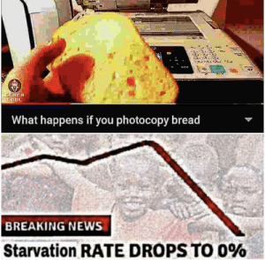 Big brain time: COUL  What happens if you photocopy bread  BREAKING NEWS  Starvation RATE DROPS TO O% Big brain time