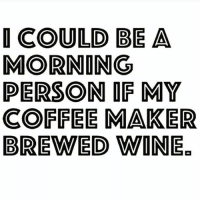 Memes, Wine, and Coffee: COULD BE A  MORNING  PERSON OF MY  COFFEE MAKER  BREWED WINE It's 2015, why has no one invented this? goodgirlwithbadthoughts 💅🏻