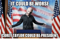 Uhuh.... word!  ~Crowley5150: COULD BE WORSE  IT COREY TAYLOR COULD BEPRESIDENT Uhuh.... word!  ~Crowley5150