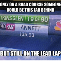 Annett... Pick it up bro! Pic creds: @imianperez25 I do have a meme for tmrw, but I'm on vacation right now, so yeah... Thanks for all the support on the last meme! NASCAR NASCARMemes: COULD BETHIS FAR BEHIND  TKINS GLEN 19 OF 90  40 ANNETT  -135.93  BUTSTILLON THE LEAD LAP Annett... Pick it up bro! Pic creds: @imianperez25 I do have a meme for tmrw, but I'm on vacation right now, so yeah... Thanks for all the support on the last meme! NASCAR NASCARMemes