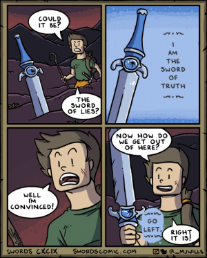 Swords Riposte ~ The Sword of Truth Returns: COULD  IT BE?  AM  THE  SWORD  OF  TRUTH  THE  SWORD  OF LIES?  NOW HOW DO  WE GET OUT  OF HERE?  WELL  I'M  CONVINCED!  GO  LEFT.  RIGHT  IT IS!  SWORDS COMIC.COM  SWORDS CXCIX  Oʻr @_MJWILLS Swords Riposte ~ The Sword of Truth Returns