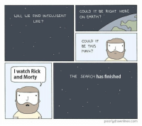 "Life, Rick and Morty, and Earth: COULD IT BE RIGHT HERE  ON EARTH?  WILL WE FIND INTELLIGENT  LIFE?  COULD IT  BE THIS  MAN?  I watch Rick  and Morty  THE SEARCH has finished  poorlydrawnlines.com <p>This is a very intelligent investment! via /r/MemeEconomy <a href=""http://ift.tt/2fwhZMx"">http://ift.tt/2fwhZMx</a></p>"