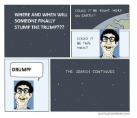Drumpf: COULD IT BE RIGHT HERE  WHERE AND WHEN WILL  ON EARTH?  SOMEONE FINALLY  STUMP THE TRUMP???  COULD IT  BE THIS  MAN?  DRUMPF  THE SEARCH CONTINUES  poorly drawnlines.com