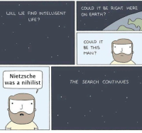 Nihilist: COULD IT BE RIGHT HERE  WILL WE FIND INTELLIGENT  ON EARTH?  LIFE?  COULD IT  BE THIS  MAN?  Nietzsche  THE SEARCH CONTINUES  was a nihilist