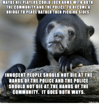 Community, Imgur, and Peace: COULD LOOKARMIS WITHB  THE POUIOE, TO BECOM  BRIDGE TO  PEACE RATHER THEN PICKING SIDES  SHOULD NOT DIE AT THE HANDS OF THE  COMMUNITY. IT GOES BOTH WAYS.  made on imgur Cant we all just get along?