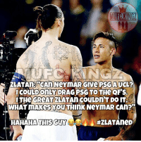 Adidas, Football, and Goals: COULD ONLY DRAG PSG TO THe OF'S  LTHe GReATZLATAn COULDn'T DO IT  WHAT MAkes You TInK NeYmAR CAn?  HAHAHA THI  SGUY  Zlatan speaks the truth! Do you agree with his statement? Comment Below! 😂❤️👹 . . . . . . manutd mufc manchesterunited degea united neymar footy football soccer rooney sfs s4s like selfie followback followme followforfollow likeforlike goals zlatan pogba mata cr7 nike adidas messi ibrahimovic Ronaldo lukaku matic