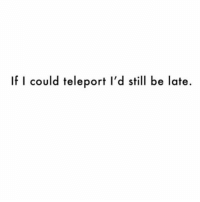 Crazy, Sorry, and Traffic: could teleport l'd still be late. Ugh sorry traffic was crazy