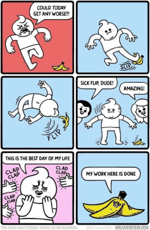 awesomacious:  The way things way work out: COULD TODAY  GET ANY WORSE?!  SICK FLIP, DUDE!  AMAZING!  FLI  THIS IS THE BEST DAY OF MY LIFE  CLAP  CLAP  CLAP  CLAP  MY WORK HERE IS DONE  šk  CLAP  CLAP  THIS COMIC MADE POSSIBLE THANKS TO ERIK BLOMBERG rLovenstein MRLOVENSTEIN.COM awesomacious:  The way things way work out