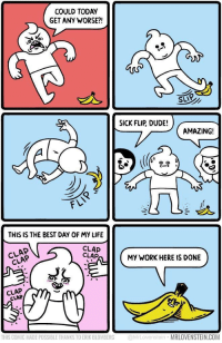 """Dude, Life, and Work: COULD TODAY  GET ANY WORSE?!  SLIP  SICK FLIP, DUDE!  AMAZING!  cーフレ  FLI  THIS IS THE BEST DAY OF MY LIFE  CLAP  CLAP  CLAP  CLAP  MY WORK HERE IS DONE  CLAP  CLAP  THIS COMIC MADE POSSIBLE THANKS TO ERIK BLOMBERG MrLovenstein MRLOVENSTEIN.COM <p>Wholesome banana peel via /r/wholesomememes <a href=""""http://ift.tt/2uQ1PTK"""">http://ift.tt/2uQ1PTK</a></p>"""