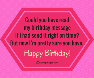 Birthday, Happy Birthday, and Happy: Could you have read  my birthday message  if I had send it right on time?  But now I'm pretty sure you have  Happy Birthday  Sayinglmages.com Belated Birthday Wishes, Messages, Greeting & Cards #sayingimages #belatedbirthdaywishes #belatedhappybirthday