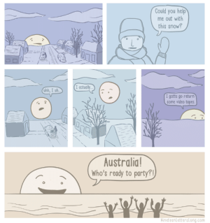 The Sun is, literally, a fair weather friend.: Could you help  me out with  this snow?  Iactually...  uhh, I uh  I gotta go return  some video tapes  Australia  Who's ready to party?  NineteenLettersLong.com The Sun is, literally, a fair weather friend.