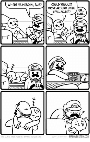 found this while scrolling through lovenstein comics, thought it might fit here: COULD YOU JUST  DRIVE AROUND UNTIL  |FALL ASLEEP?  WHERE YA HEADIN, BUB?  UH  SURE...  TAXI  TAX  TAXI  MrLovenstei  MRLOVENSTEIN.COM  THIS COMIC MADE POSSIBLE THANKS TO IGOR LYS found this while scrolling through lovenstein comics, thought it might fit here