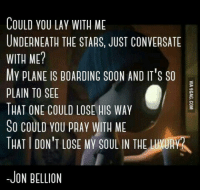 conversate: COULD YOU LAY WITH ME  UNDERNEATH THE STARS, JUST CONVERSATE  WITH ME?  My pLANE IS BOAADING SOON AND IT'S SO  PLAIN TO SEE  THAT ONE COULD LOSE HIS WAY  So COULD you pAAy WITH ME  THATIDON'T LOSE MY LIN THE LUNURN  -JON BELLION