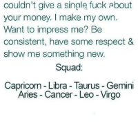 Money, Respect, and Squad: couldn't give a single fuck about  your money. I make my own  Want to impress me? Be  consistent, have some respect &  show me something new.  Squad:  Capricorn Libra Taurus Gemini  Aries Cancer Leo Virgo