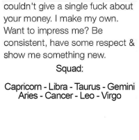 Money, Respect, and Squad: couldn't give a single fuck about  your money. make my OWn.  Want to impress me? Be  consistent, have some respect &  show me something new.  Squad:  Capricorn-Libra-Taurus Gemini  Aries Cancer Leo Virgo