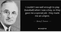 umpire: couldn't see well enough to play  (baseball) when I was a boy, so they  gave me a special job they made  me an umpire.  Harry S Truman  AZ QUOTES