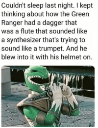 Sleep, How, and Ranger: Couldn't sleep last night. I kept  thinking about how the Greein  Ranger had a dagger that  was a flute that sounded like  a synthesizer that's trying to  sound like a trumpet. And he  blew into it with his helmet on.
